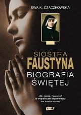 Siostra Faustyna. Biografia Świętej - Ewa K. Czaczkowska